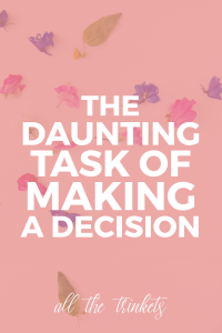 the daunting task of making a decision