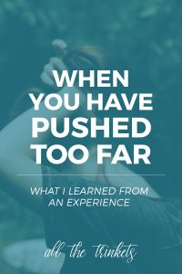 What I Learned from Pushing Too Far   This is a wee bit serious than what I usually write. I share a time when I pushed too far and what I learned from the experience.