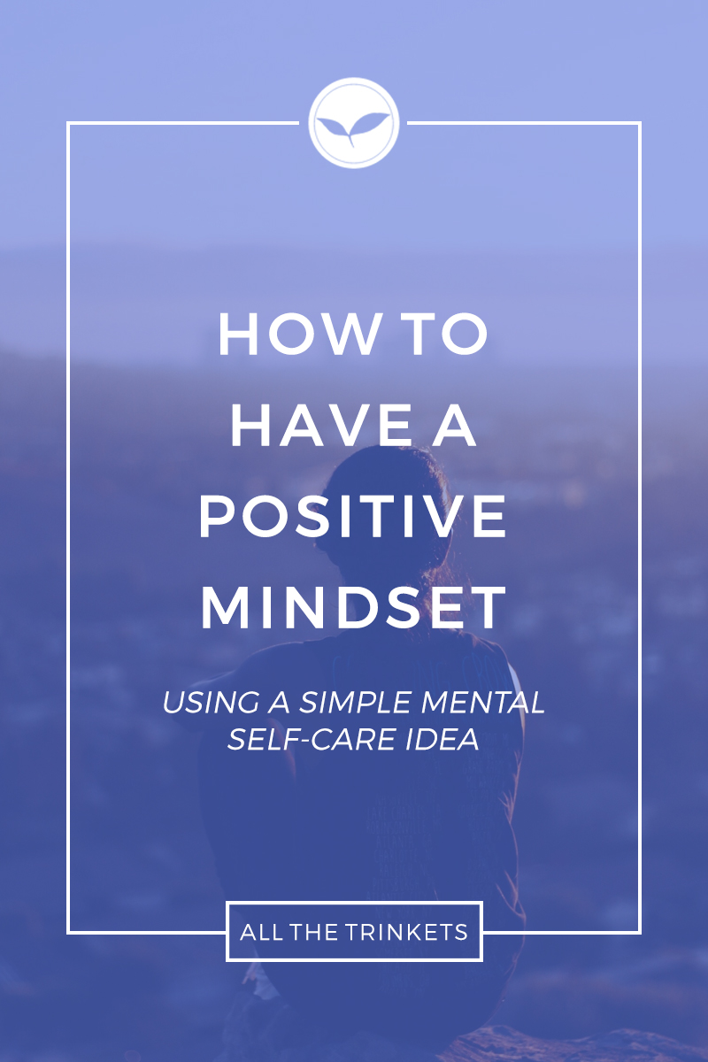 How to Have a Positive Mindset (using a simple mental self-care idea) | Personal Growth, Mindfulness, Mental Health, Meditation